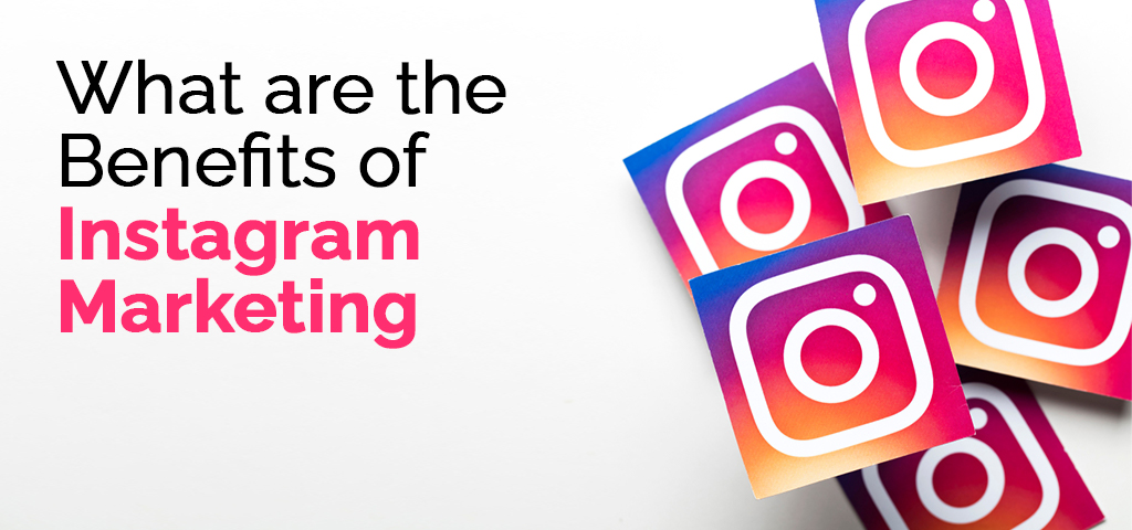 What are the Benefits of Instagram Marketing